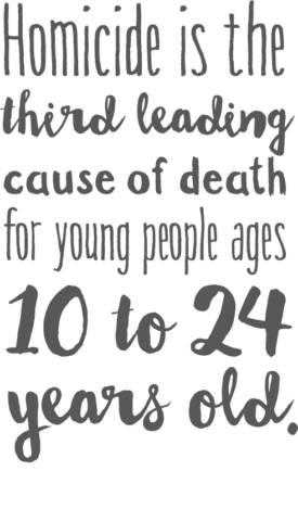Homicide is the third leading cause of death for young people ages 10 to 24 years old.