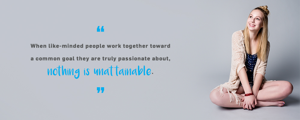 Quote. When like-minded people work together toward a common they are truly passionate about, nothing is unattainable. Unquote.