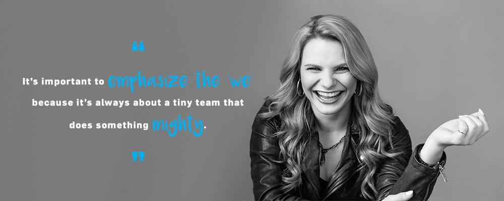 "Quote. It's important to emphasize the ""we"" because it's always about a tiny team that does something mighty. Unquote."