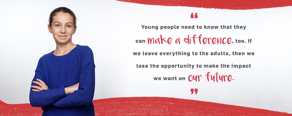 Quote. Young people need to know that they can make a difference, too. If we leave everything to the adults, then we lose the opportunity to make the impact we want on our future. Unquote.
