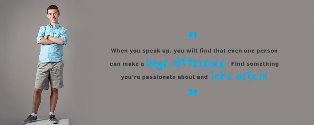 Quote. When you speak up, you will fin that even one person can make a huge difference. Find something you're passionate about and take action! Unquote.