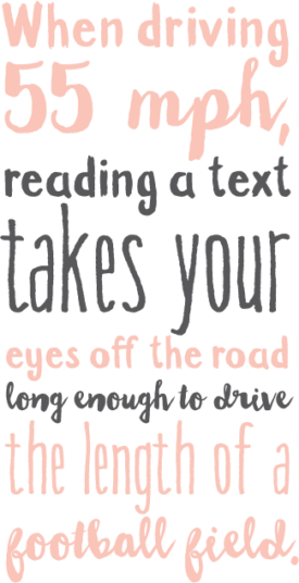When driving 55 mph, reading a text takes your eyes off the road long enough to drive the length of a football field.