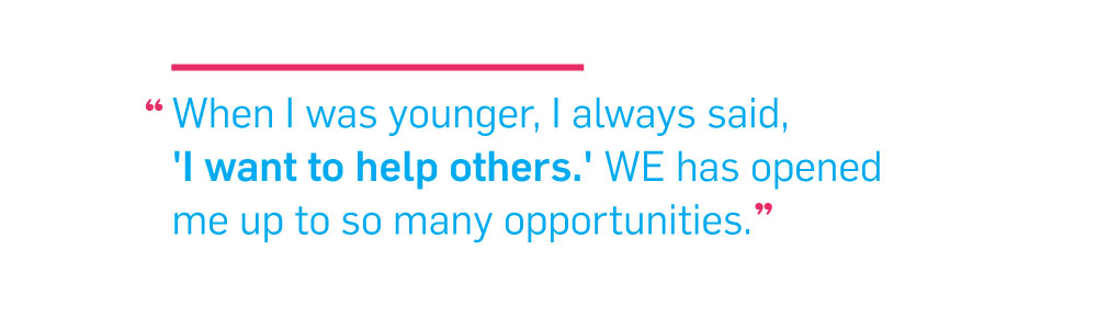 Quote. When I was younger, I always said 'I want to help others.' WE has opened me up to so many opportunities. Unquote.