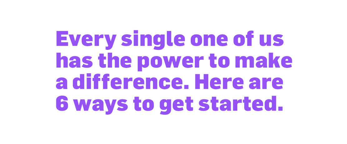 Every single one of us has the power to create change. Here are 6 ways you can get started