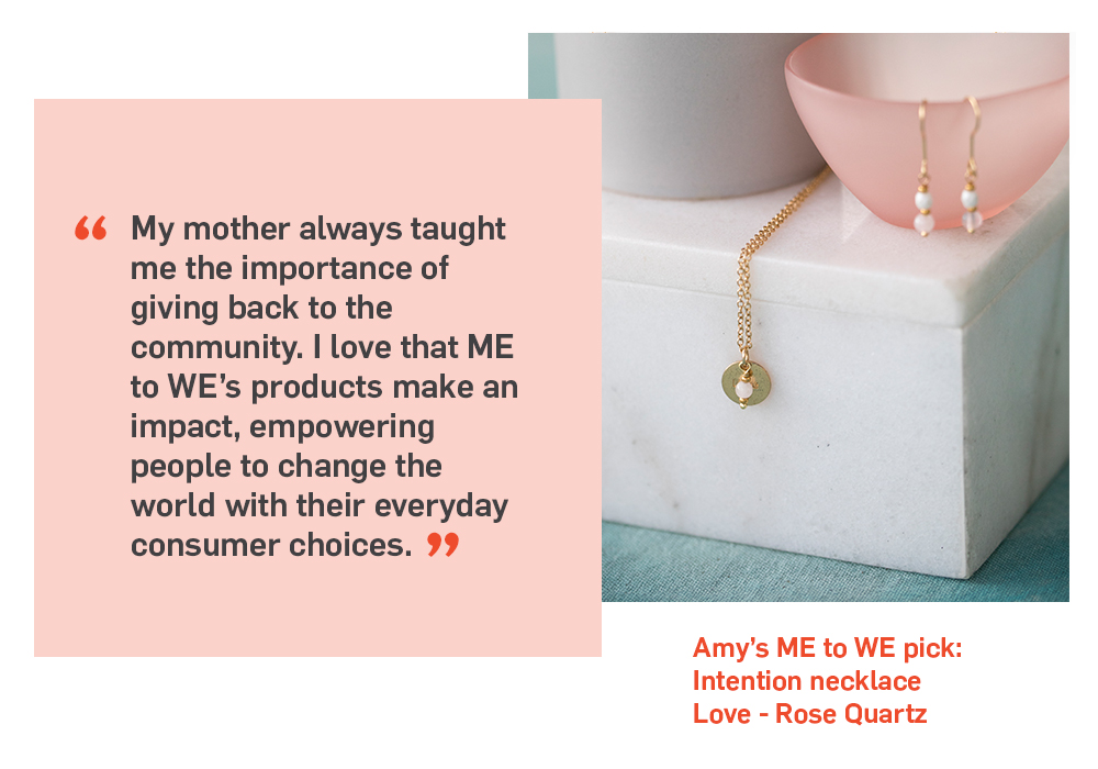 Quote. My mother always taught me the importance of giving back to the community. I love that ME to WE's products make an impact, empower people to change the world with their everyday consumer choices. Unquote.