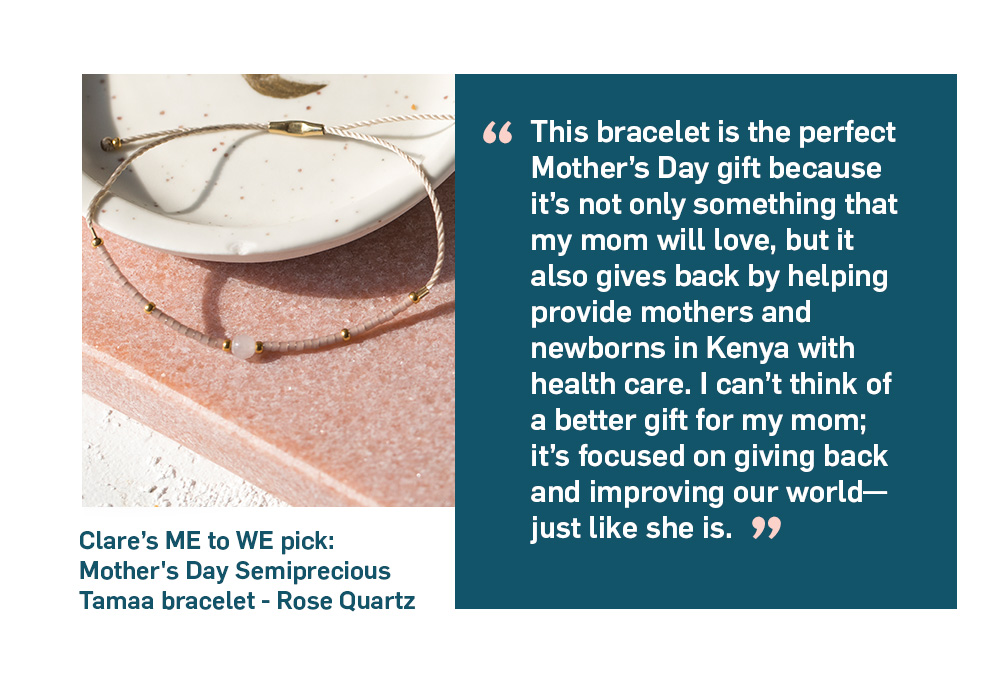Quote. This bracelet is the perfect Mother's Day gift because it's not only something that my mom will love, but it also gives back by helping provide mothers and newborns in Kenya with health care. I can't think of a better gift for my mom; it's focused on giving back and improving our world—just like she is. Unquote.