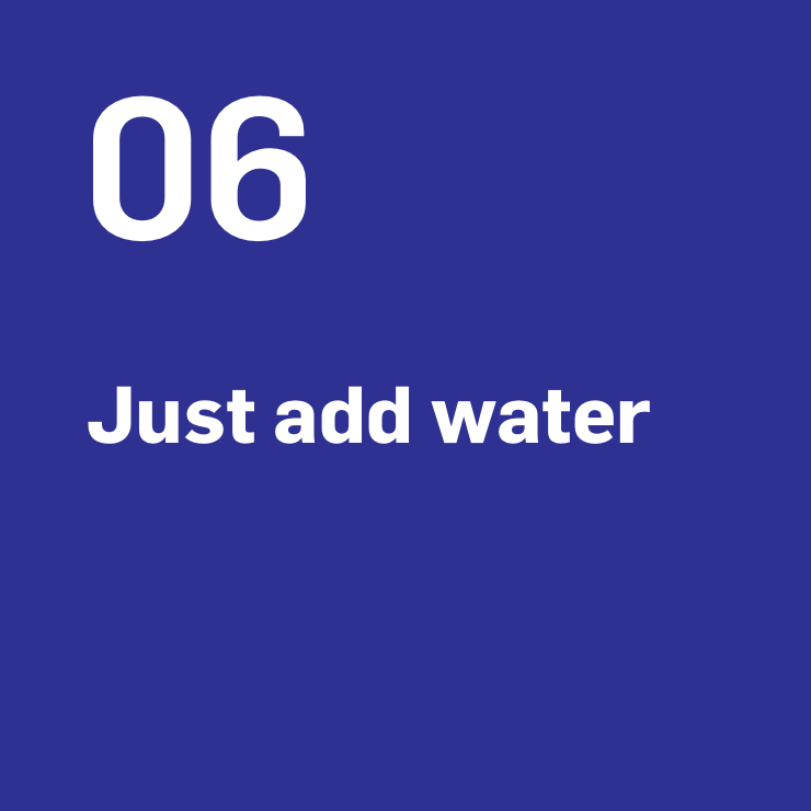 6. Just add water