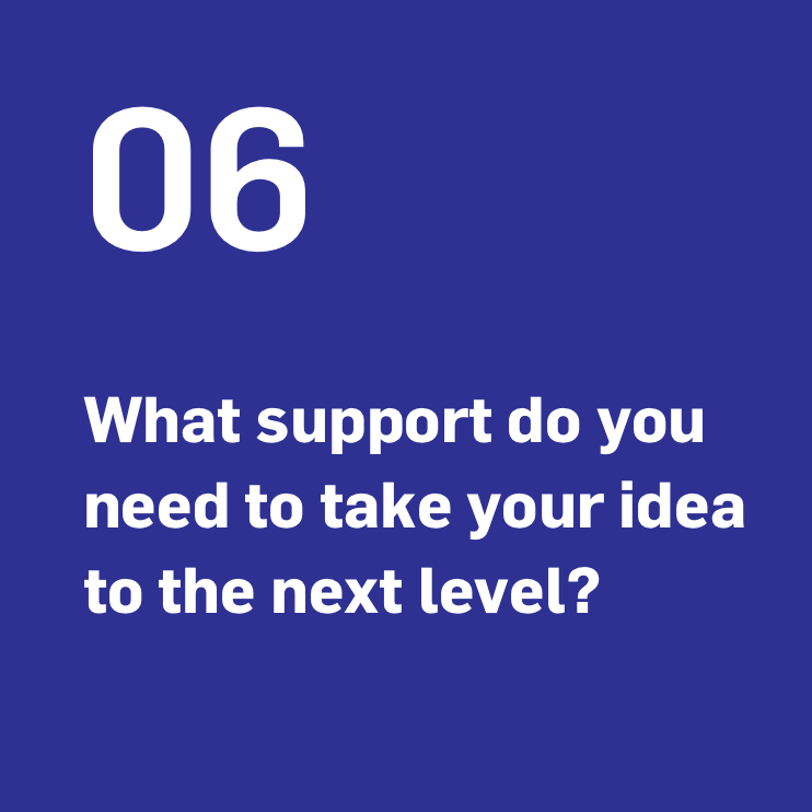 What support do you need to take your idea to the next level?