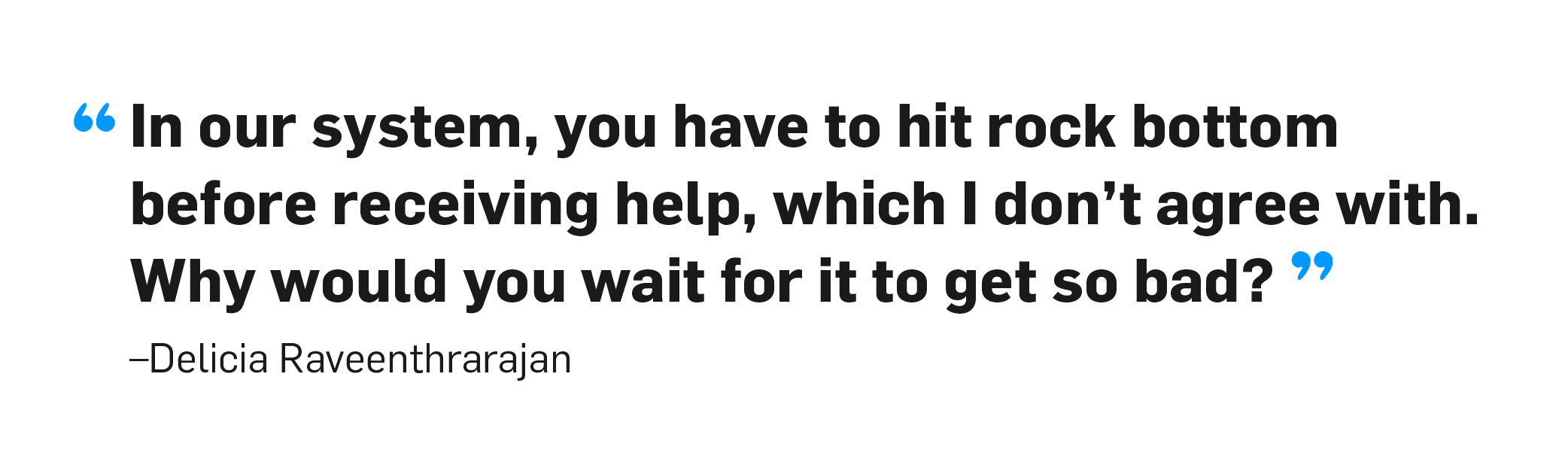 Quote. In our system, you have to hit rock bottom before receiving help, which I don't agree with. Why would you wait for it to get so bad? Unquote. Delicia Raveenthrarajan.