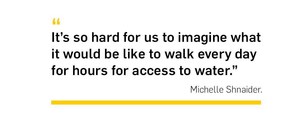 Quote. It's so hard fo rus to imagine what it would be like to walk every day for hours for access to water. Unquote. Michelle Shnaider.