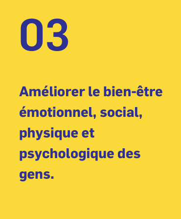 03 Améliorer le bien-être émotionnel, social, physique et psychologique des gens.