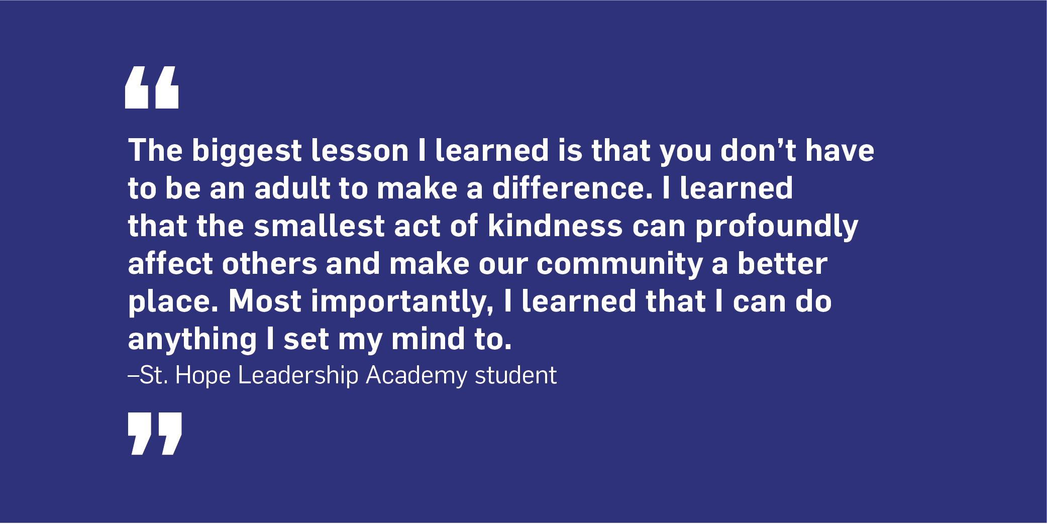 Quote. The biggest lesson I learned is that you don't have to be an adult to make a difference. I learned that the smallest act of kindness can profoundly affect others and make our community a better place. Most importantly, I learned that I can do anything I set my mind to. Unquote. St. Hope Leadership Academy student.