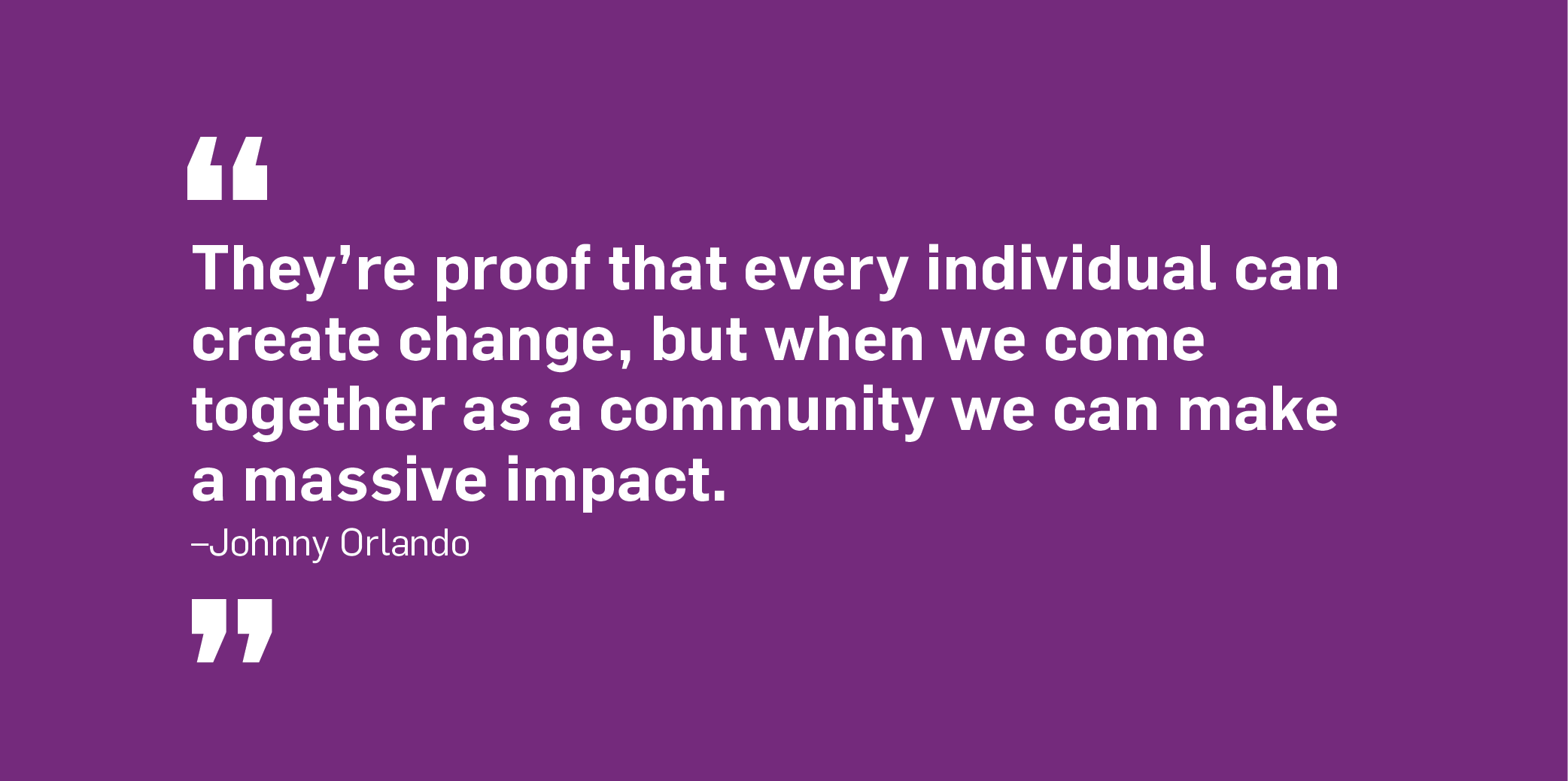 Quote. They're proof that every individual can create change, but when we come together as a community we can make a massive impact. Unquote. Johnny Orlando.