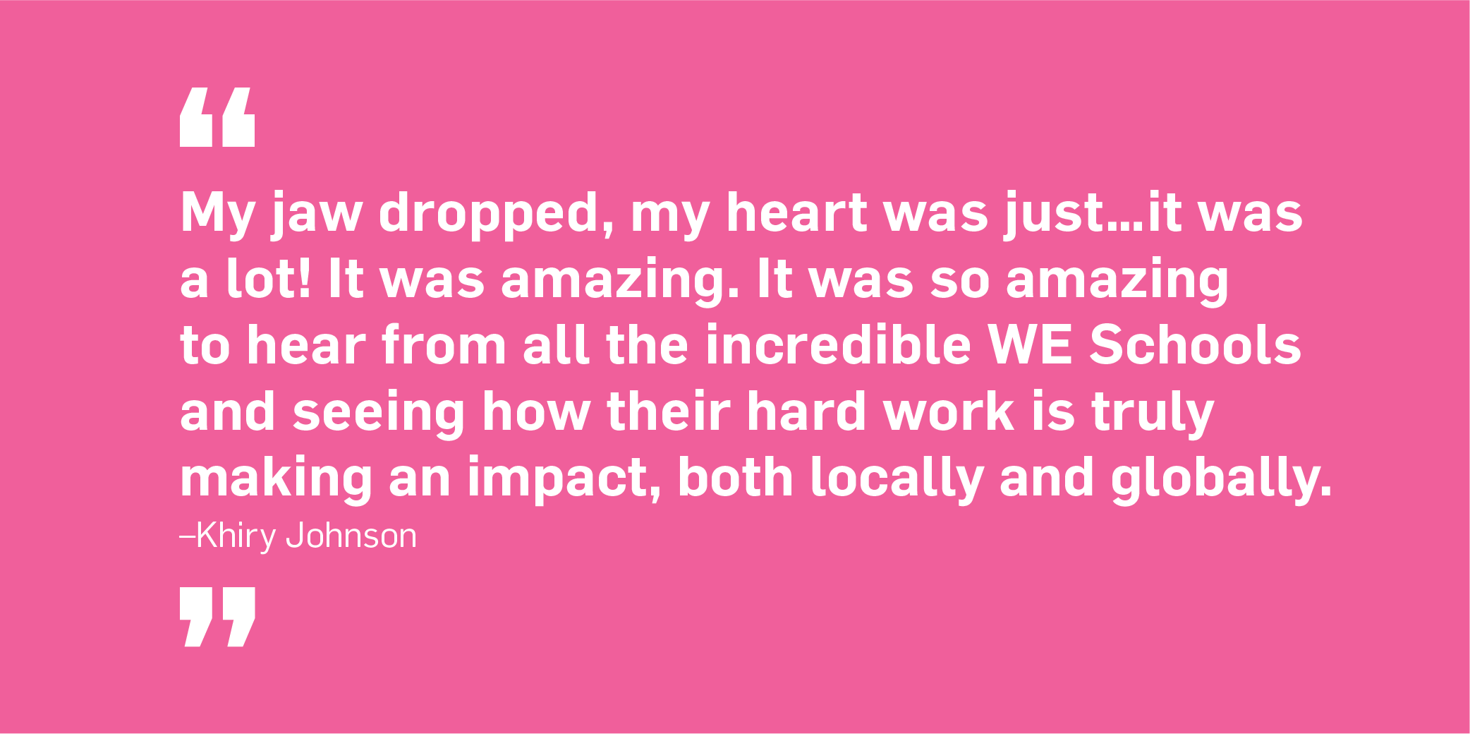 Quote. My jaw dropped, my heart was just...it was a lot! It was amazing. It was so amazing to hear from all the incredible WE Schools and seeing how their hard work is truly making an impact, both locally and globally. Unquote. Khiry Johnson