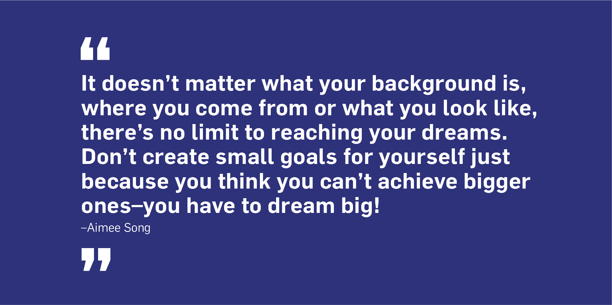 Quote. It doesn't matter what your background is, where you come from or what you look like, there's no limit to reaching your dreams. Don't create small goals for yourself just because you think you can't achieve bigger ones – you have to dream big! Unquote. Aimee Song.
