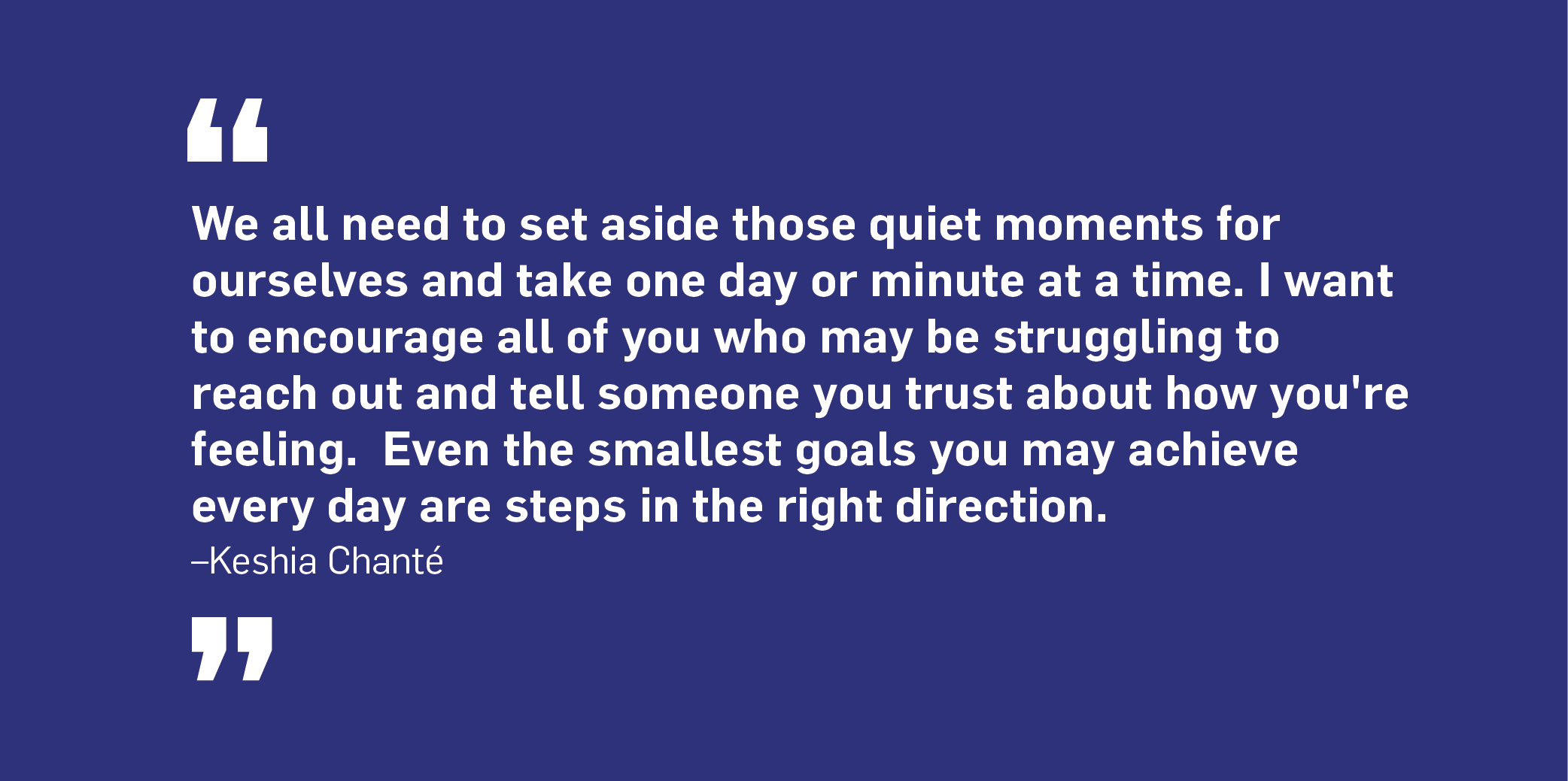 Quote. We all need to set aside those quiet moments for ourselves and take one day or minute at a time. I want to encourage all of you who may be struggling to reach out and tell someone you trust about how you're feeling. Even the smallest goals you achieve every day are steps in the right direction. Unquote. Keshia Chanté