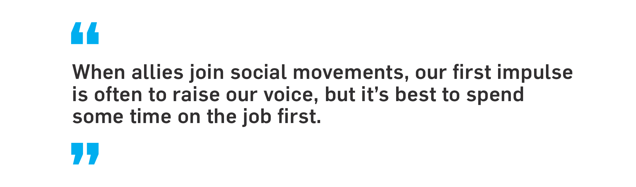 When allies join social movements, our first impulse is often to raise our voice, but it's best to spend some time on the job first.