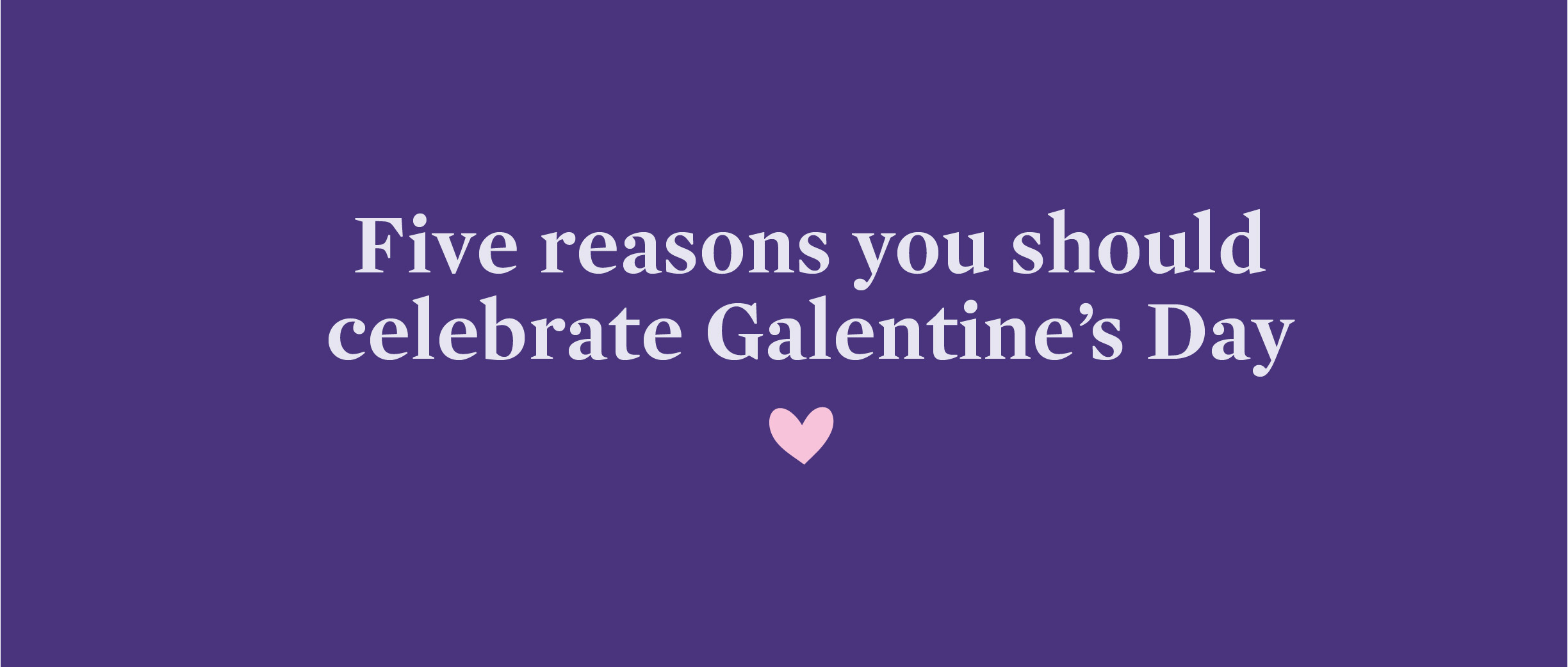 Five reasons to celebrate Galentine's Day