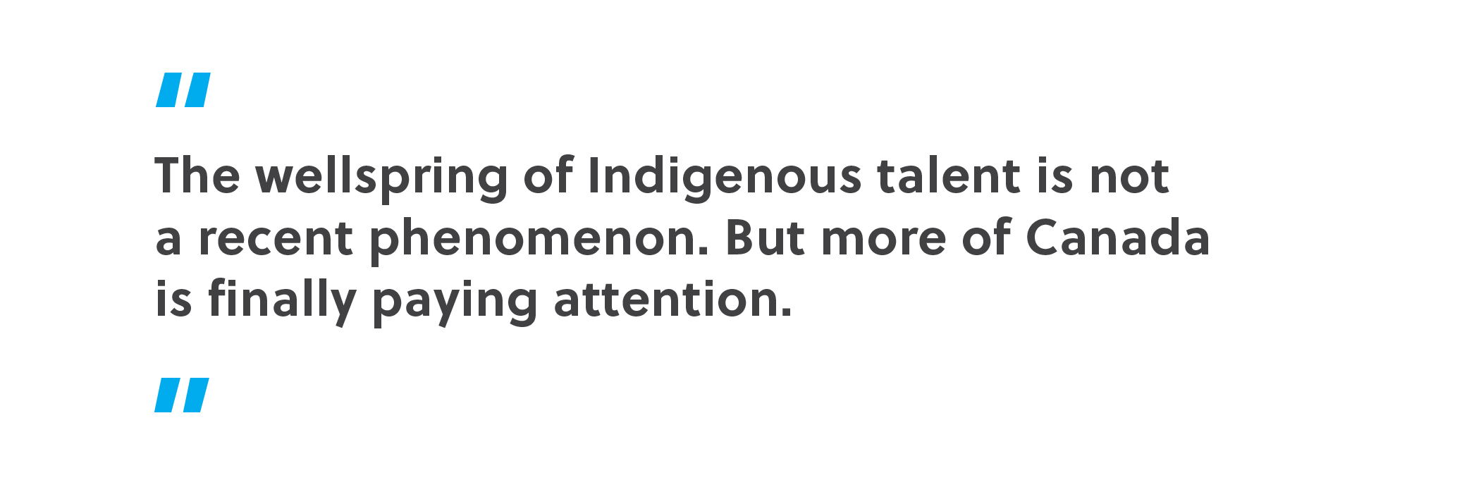 The wellspring of Indigenous talent is not a recent phenomenon. But more of Canada is finally paying attention.
