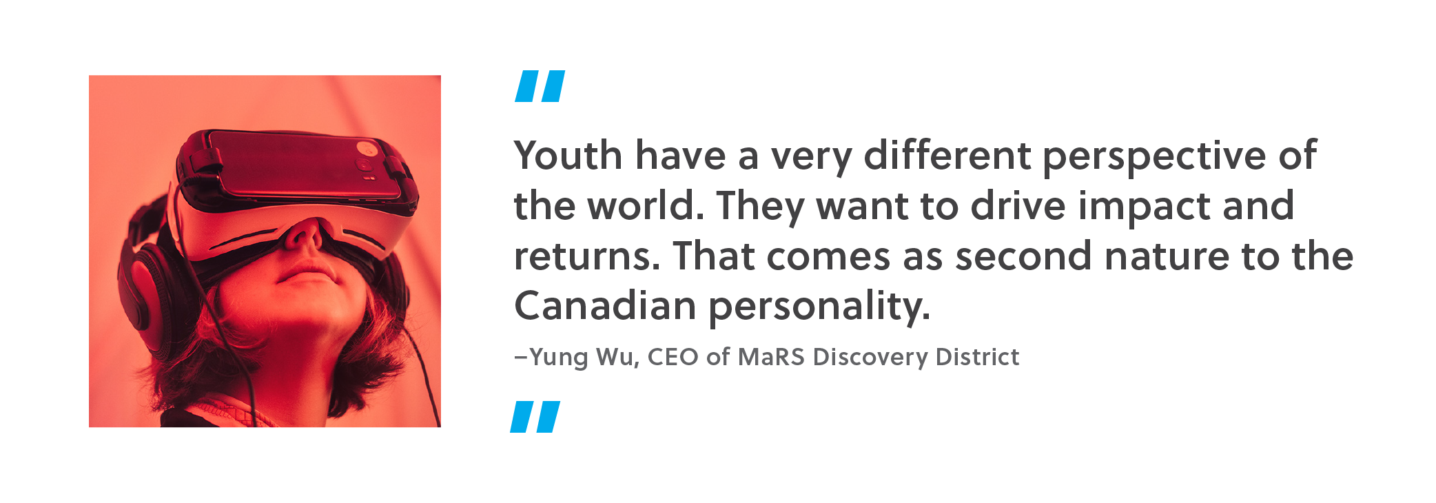 """Quote. """"Youth have a very different perspective of the world. They want to drive impact and returns. That comes as second nature to the Canadian personality. Unquote. Yung Wu, CEO of MaRS Discovery District."""