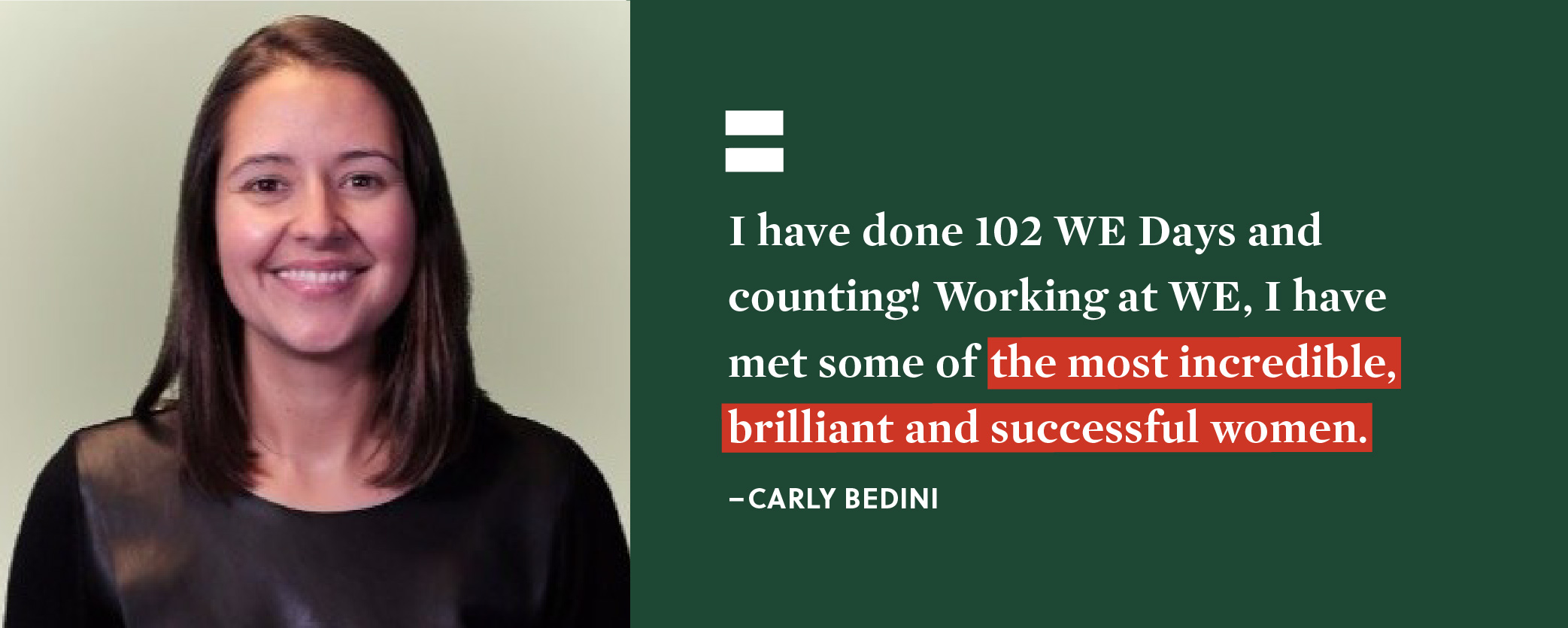 Quote. I have done 102 WE Days and counting! Working at WE, I have met some of the most incredible, brilliant and successful women. Unquote. Carly Bedini.