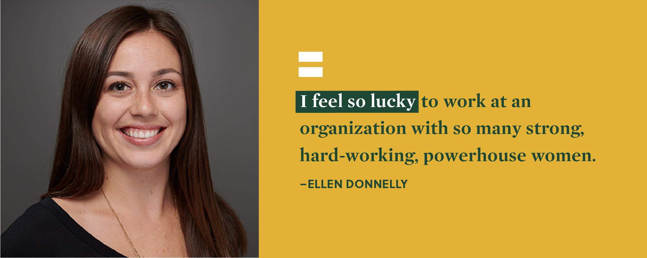 Quote. I feel so lucky to work at an organization with so many strong, hard-working, powerhouse women. Unquote. Ellen Donnelly.