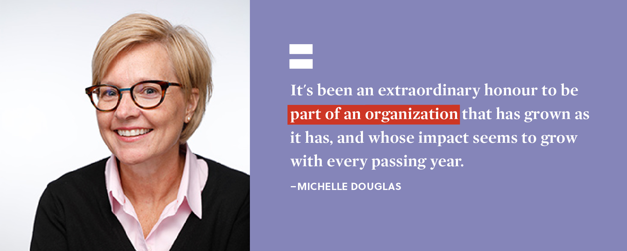 Quote. It's been an extraordinary honour to be part of an organization that has grown as it has, and whose impact seems to grow with every passing year. Unquote. Michelle Douglas.