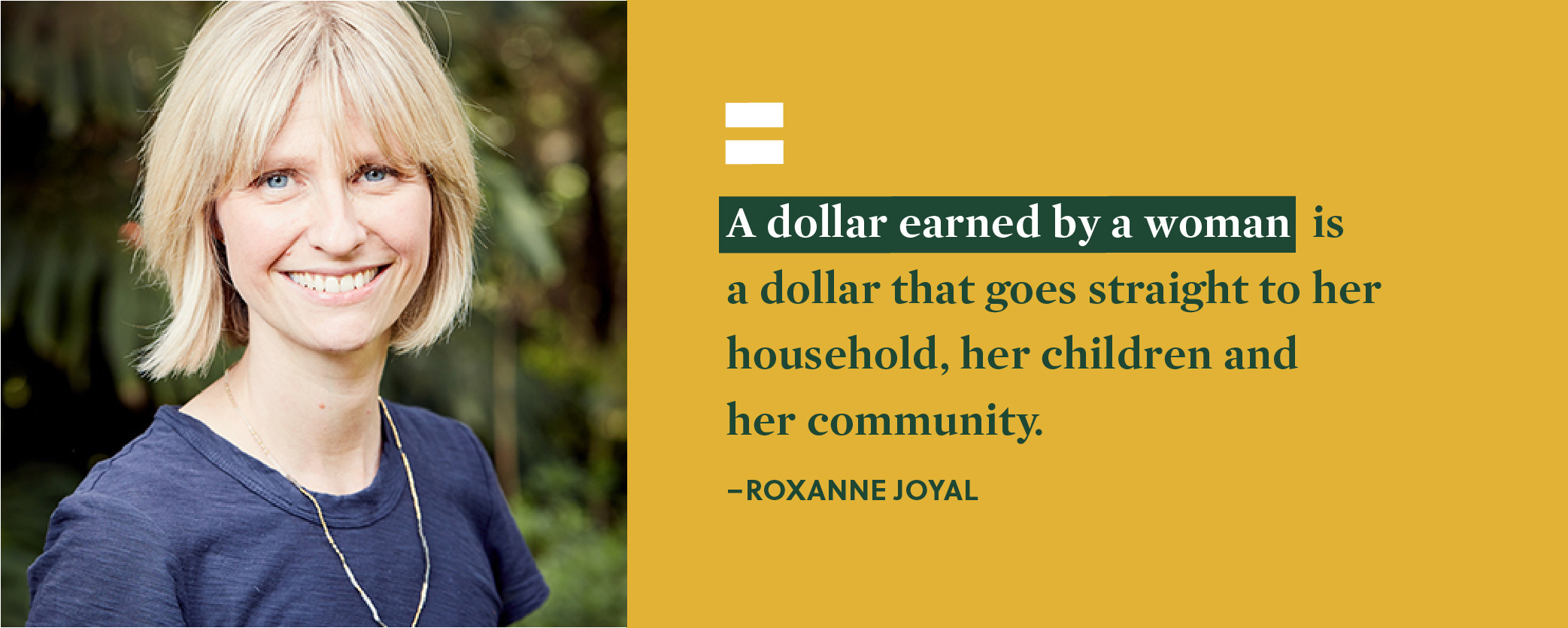 Quote. A dollar earned by a women is a dollar that goes straight to her household, her children and her community. Unquote. Roxanne Joyal.