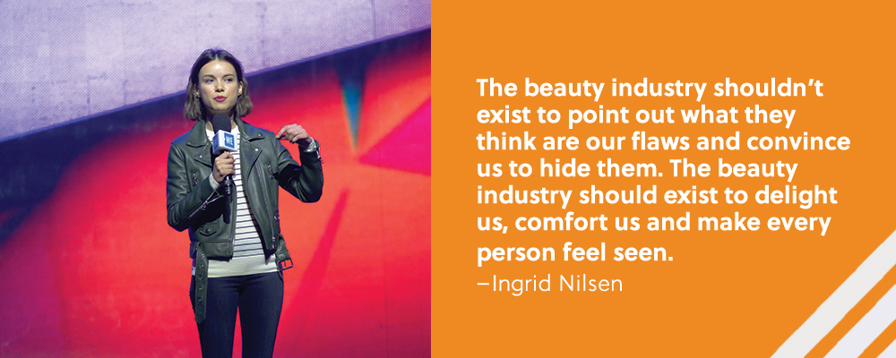Quote. The beauty industry shouldn't exist to point out what they think are our flaws and convince us to hide them. The beauty industry should exist to delight us, comfort us and make every person feel seen. Unquote. Ingrid Nilsen.