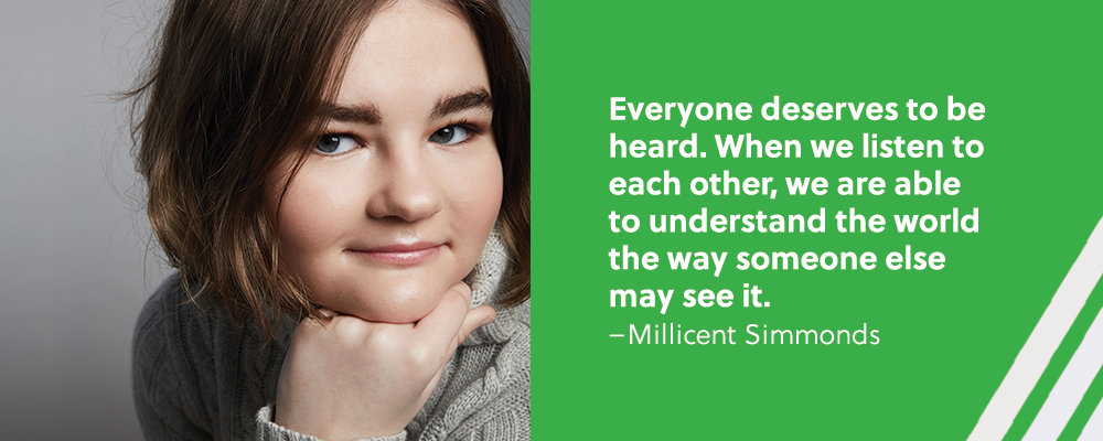 Quote. Everyone deserves to be heard. When we listen to each other, we are able to understand the world the way someone else may see it. Unquote. Millicent Simmonds.