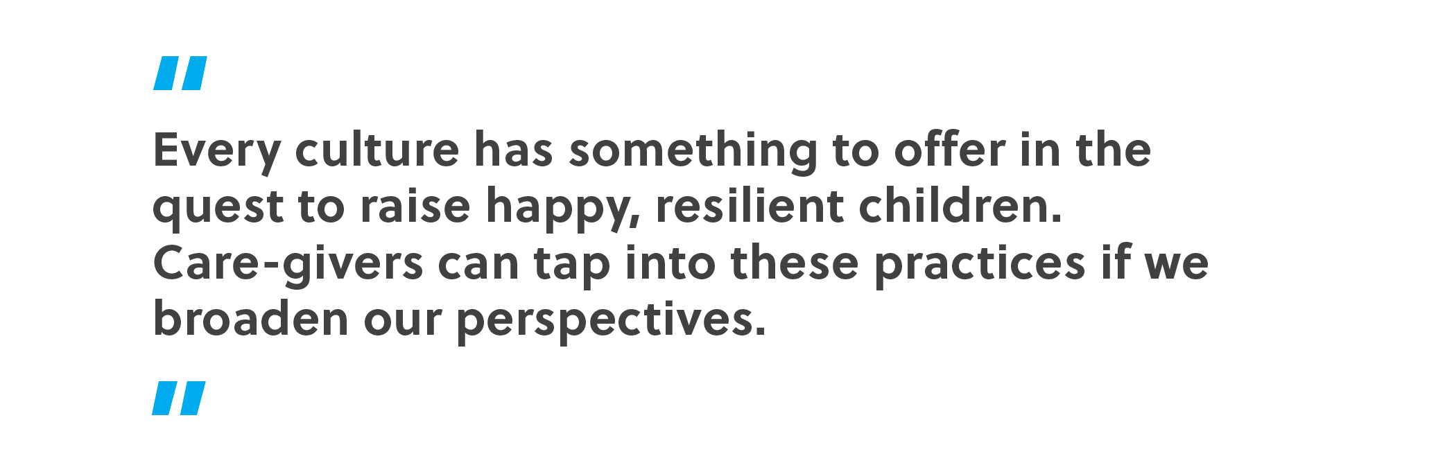Every culture has something to offer in the quest to raise happy, resilient children. Care-givers can tap into these practices if we broaden our perspectives.