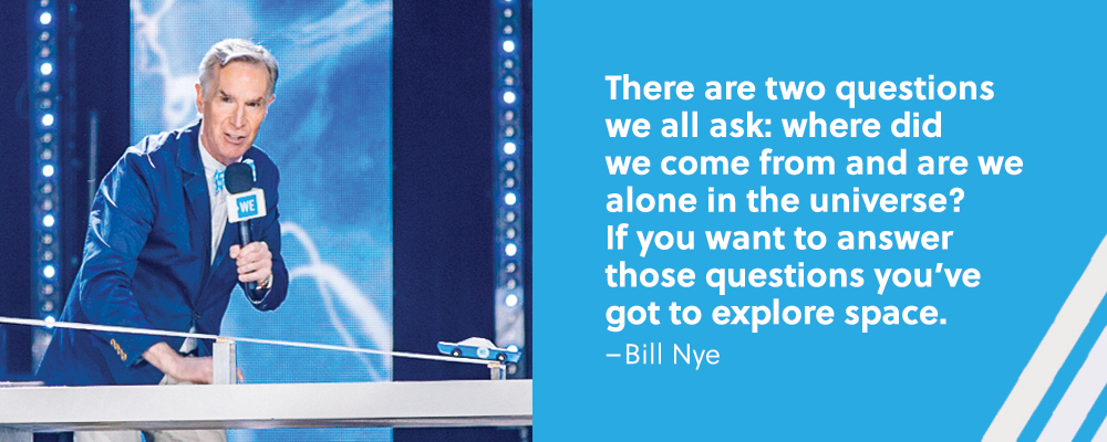 Quote. There are two questions we all ask: where did we come from and are we alone in the universe? If you want to answer those questions you've got to explore space. Unquote. Bill Nye.