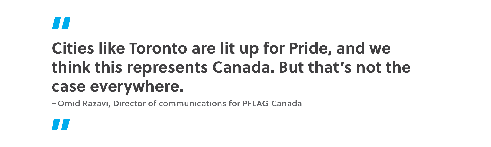 Quote. Cities like Toronto are lit up for Pride, and we think this represents Canada. But that's not the case everywhere. Unquote. Omid Razavi, director of communications for PFLAG Canada.