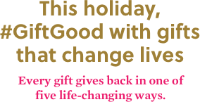 This holiday, #GiftGood with gifts that change lives. Every gift gives back in one of five life-changing ways