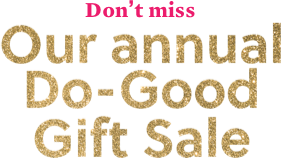 Don't miss Our annual Do-good Gift Sale
