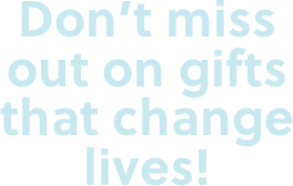 Dont miss out on gifts that change lives!