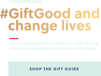 This holiday, #GiftGood and Change Lives | From handmade jewelry to delicious, award-winning chocolate, every gift gives back in one of five ways. Shop the Gift Guide