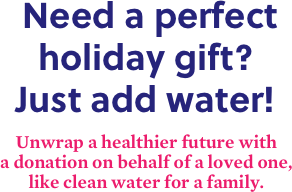 Need a perfect holiday gift? Just add water! | Unwrap a healthier future with a donation on behalf of a loved one, like clean water for a family.