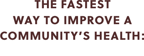 THE FASTEST WAY TO IMPROVE A COMMUNITY'S HEALTH: CLEAN WATER