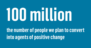 100 million the number of people we plan to convert into agents of positive change