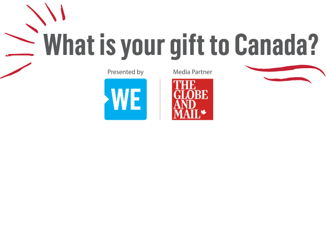 What is your gift to Canada? Presented by WE. Media partner The Globe and Mail